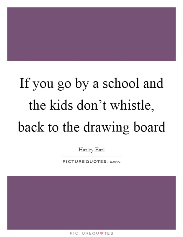 If you go by a school and the kids don't whistle, back to the drawing board Picture Quote #1