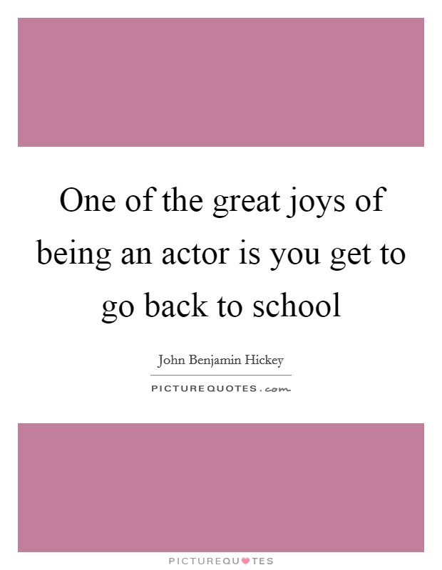 One of the great joys of being an actor is you get to go back to school Picture Quote #1