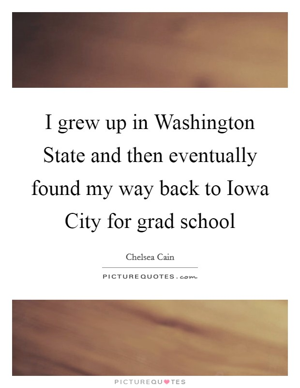 I grew up in Washington State and then eventually found my way back to Iowa City for grad school Picture Quote #1