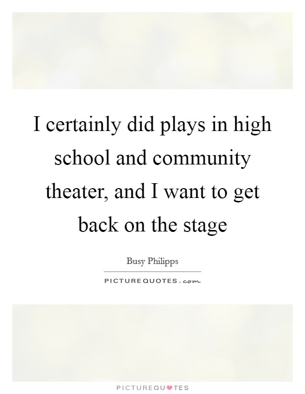 I certainly did plays in high school and community theater, and I want to get back on the stage Picture Quote #1