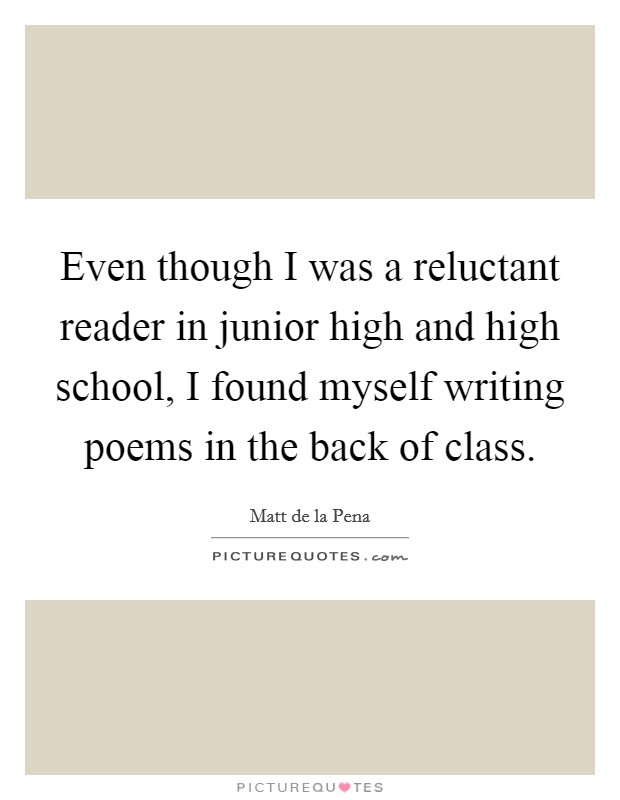 Even though I was a reluctant reader in junior high and high school, I found myself writing poems in the back of class. Picture Quote #1