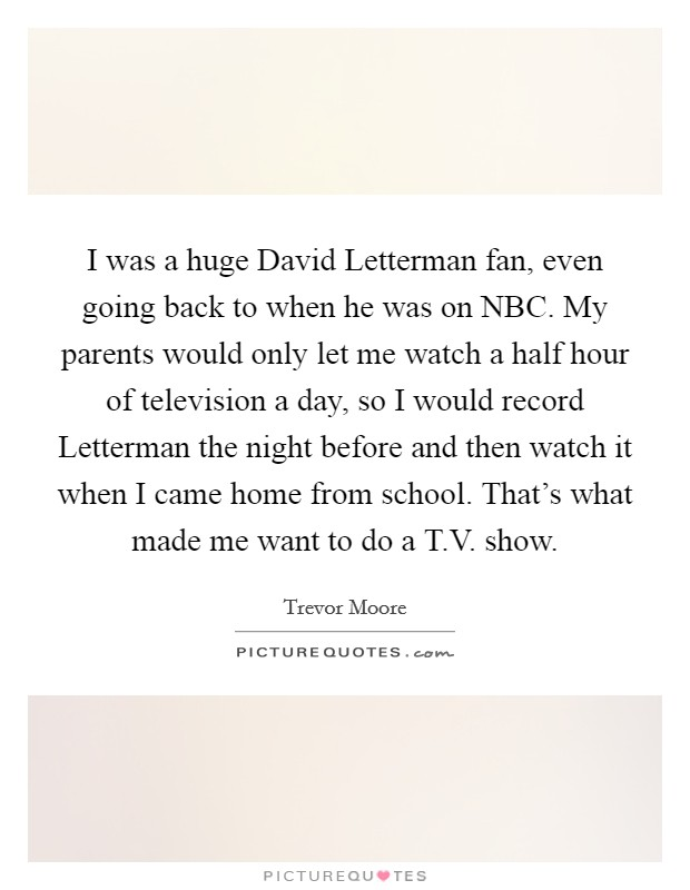 I was a huge David Letterman fan, even going back to when he was on NBC. My parents would only let me watch a half hour of television a day, so I would record Letterman the night before and then watch it when I came home from school. That's what made me want to do a T.V. show Picture Quote #1