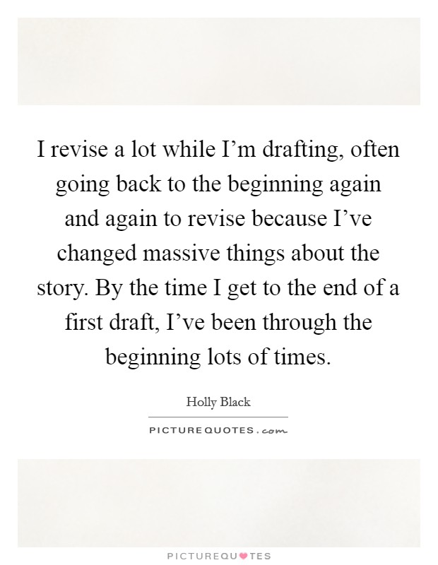 I revise a lot while I'm drafting, often going back to the beginning again and again to revise because I've changed massive things about the story. By the time I get to the end of a first draft, I've been through the beginning lots of times Picture Quote #1