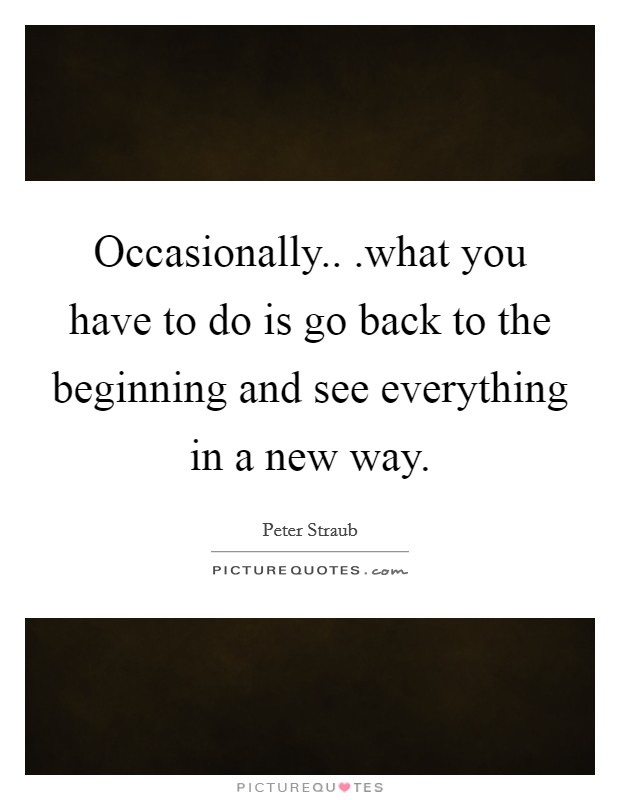 Occasionally.. .what you have to do is go back to the beginning and see everything in a new way Picture Quote #1