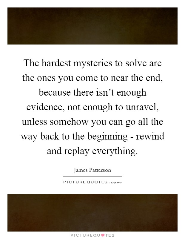 The hardest mysteries to solve are the ones you come to near the end, because there isn't enough evidence, not enough to unravel, unless somehow you can go all the way back to the beginning - rewind and replay everything Picture Quote #1