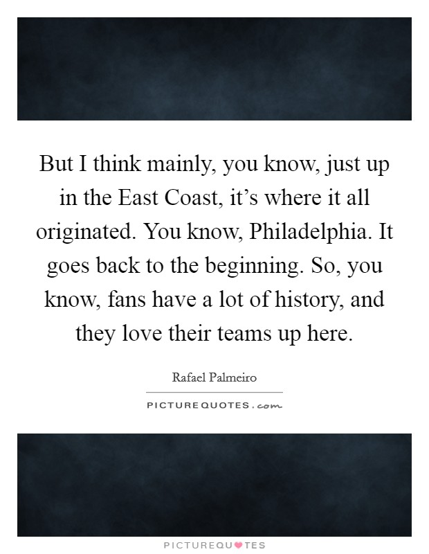 But I think mainly, you know, just up in the East Coast, it's where it all originated. You know, Philadelphia. It goes back to the beginning. So, you know, fans have a lot of history, and they love their teams up here Picture Quote #1