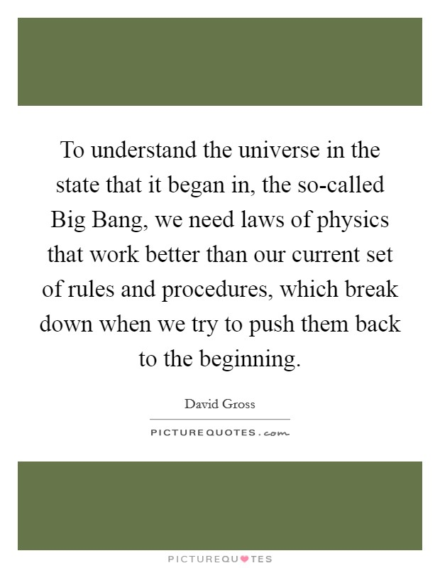 To understand the universe in the state that it began in, the so-called Big Bang, we need laws of physics that work better than our current set of rules and procedures, which break down when we try to push them back to the beginning Picture Quote #1