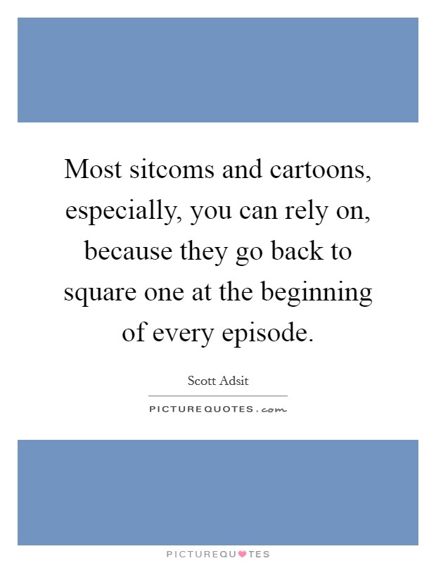 Most sitcoms and cartoons, especially, you can rely on, because they go back to square one at the beginning of every episode Picture Quote #1