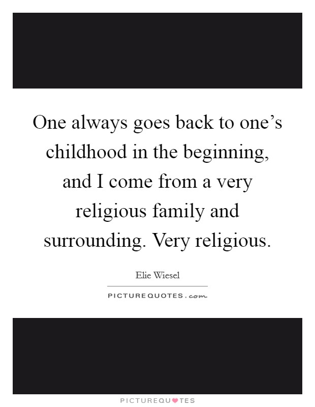 One always goes back to one's childhood in the beginning, and I come from a very religious family and surrounding. Very religious Picture Quote #1