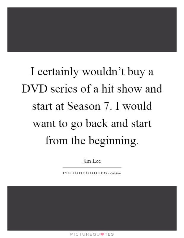 I certainly wouldn't buy a DVD series of a hit show and start at Season 7. I would want to go back and start from the beginning Picture Quote #1