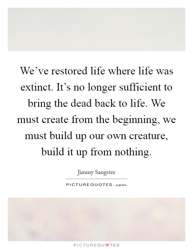 We've restored life where life was extinct. It's no longer sufficient to bring the dead back to life. We must create from the beginning, we must build up our own creature, build it up from nothing Picture Quote #1