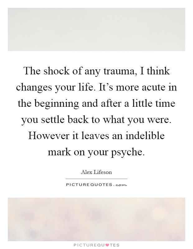 The shock of any trauma, I think changes your life. It's more acute in the beginning and after a little time you settle back to what you were. However it leaves an indelible mark on your psyche Picture Quote #1
