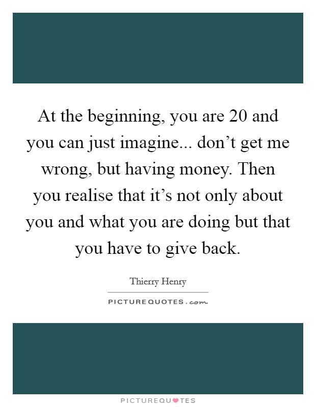 At the beginning, you are 20 and you can just imagine... don't get me wrong, but having money. Then you realise that it's not only about you and what you are doing but that you have to give back Picture Quote #1