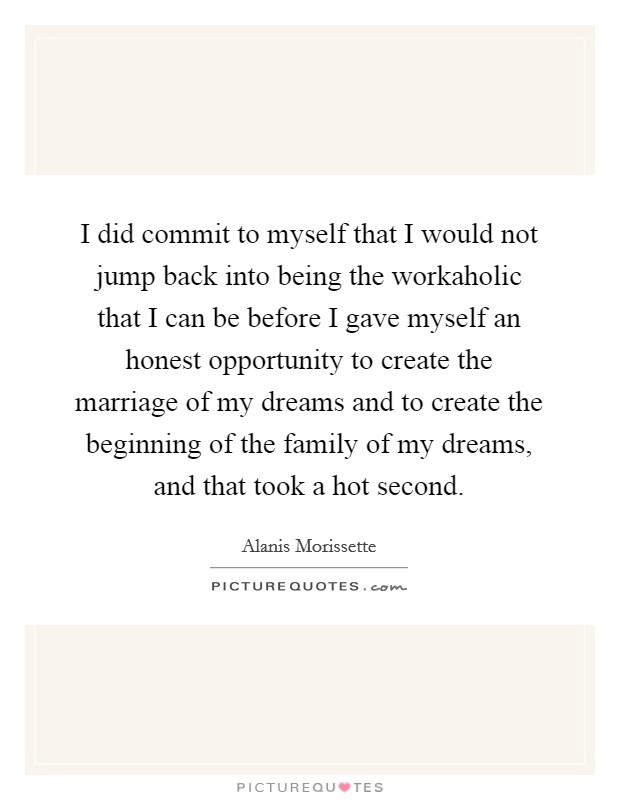 I did commit to myself that I would not jump back into being the workaholic that I can be before I gave myself an honest opportunity to create the marriage of my dreams and to create the beginning of the family of my dreams, and that took a hot second Picture Quote #1