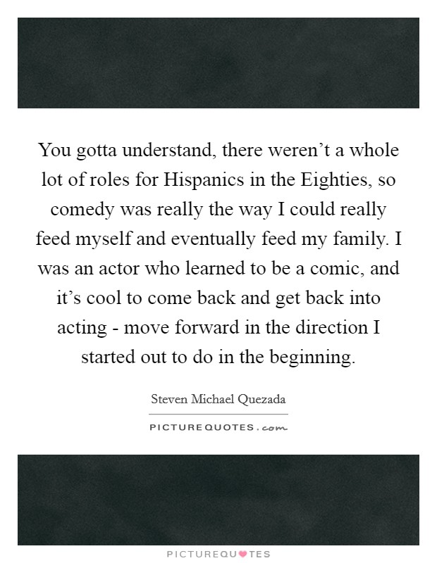 You gotta understand, there weren't a whole lot of roles for Hispanics in the Eighties, so comedy was really the way I could really feed myself and eventually feed my family. I was an actor who learned to be a comic, and it's cool to come back and get back into acting - move forward in the direction I started out to do in the beginning Picture Quote #1