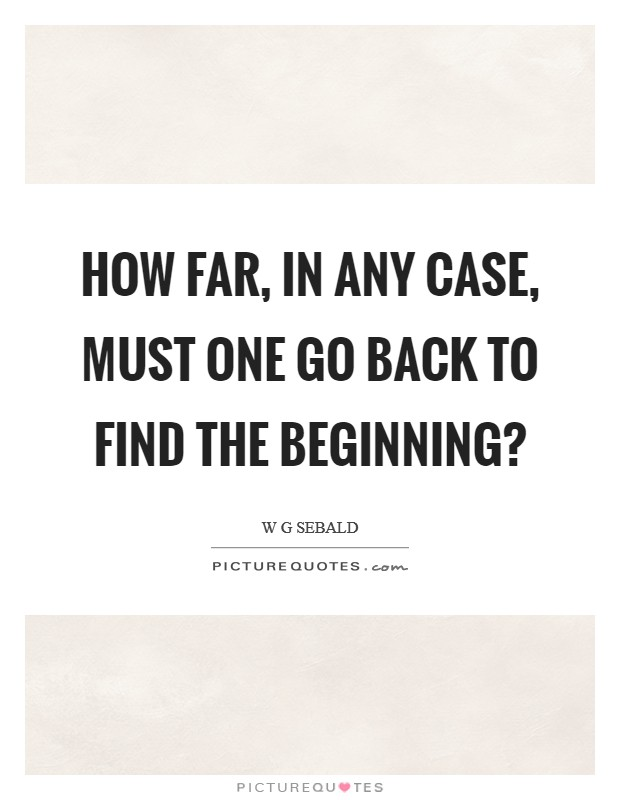 How far, in any case, must one go back to find the beginning? Picture Quote #1