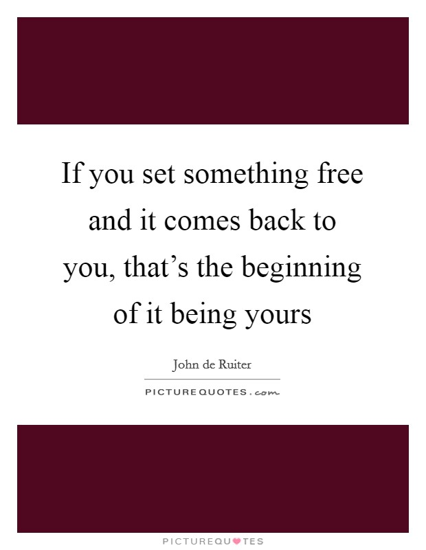 If you set something free and it comes back to you, that's the beginning of it being yours Picture Quote #1
