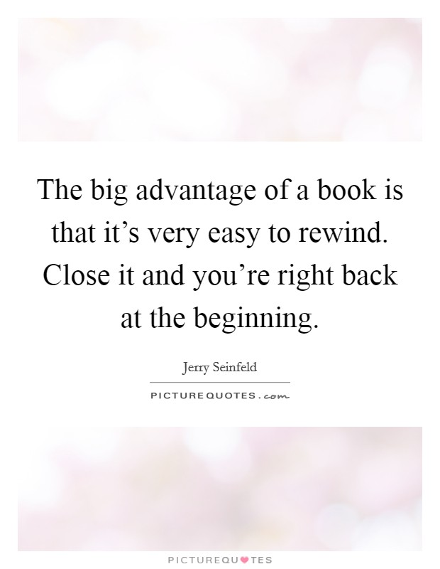 The big advantage of a book is that it's very easy to rewind. Close it and you're right back at the beginning Picture Quote #1