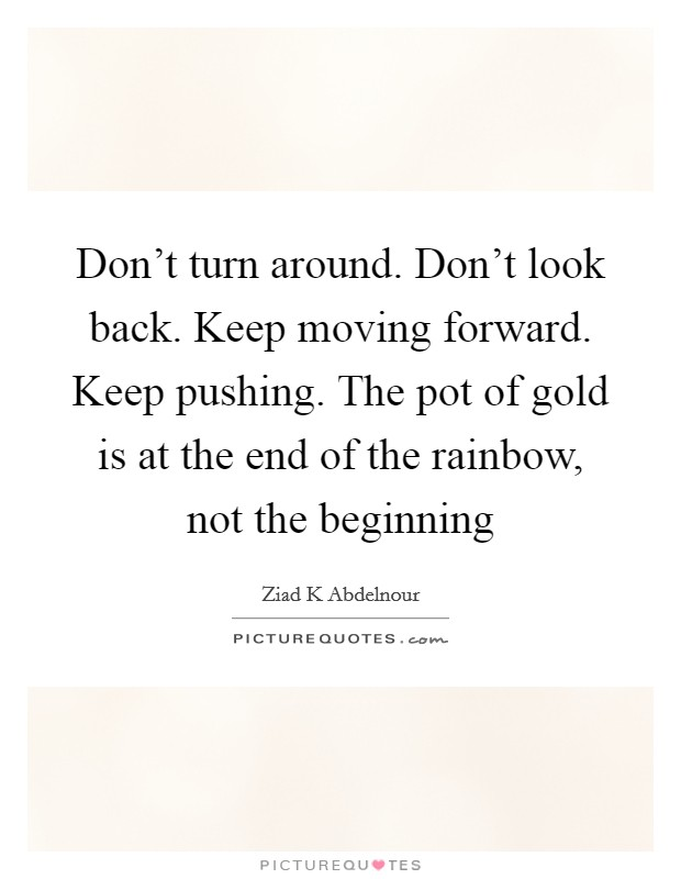 Don't turn around. Don't look back. Keep moving forward. Keep pushing. The pot of gold is at the end of the rainbow, not the beginning Picture Quote #1