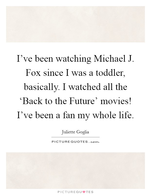 I've been watching Michael J. Fox since I was a toddler, basically. I watched all the 'Back to the Future' movies! I've been a fan my whole life. Picture Quote #1
