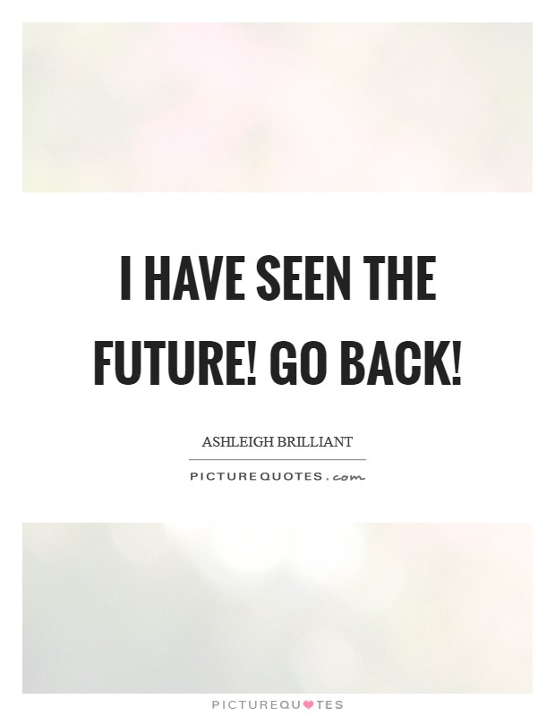 I have seen the future! Go back! Picture Quote #1