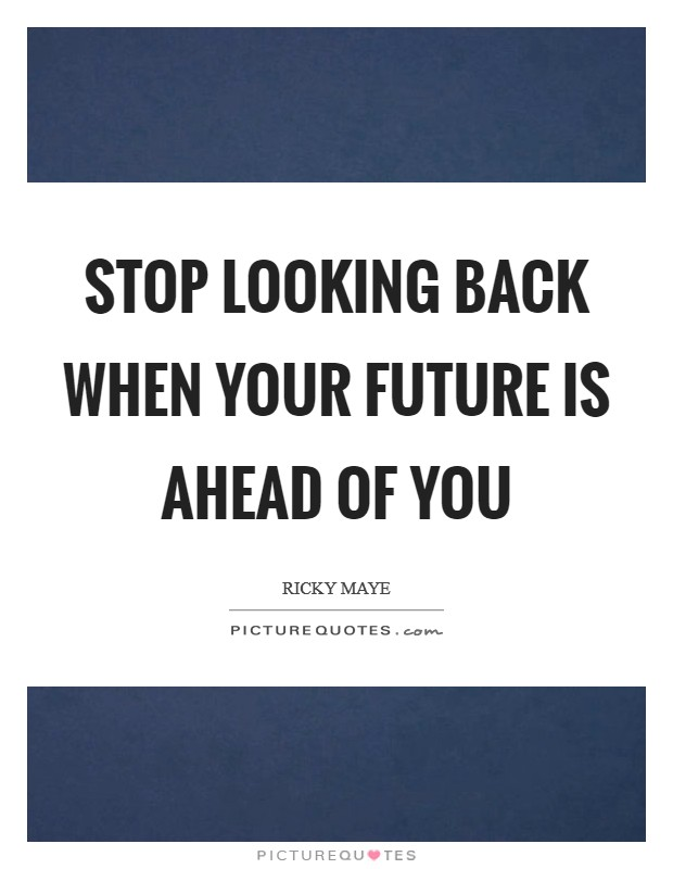 Stop looking back when your future is ahead of you Picture Quote #1