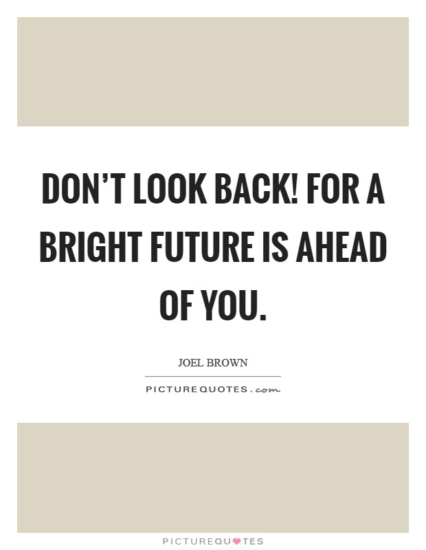 Don't look back! For a bright future is ahead of you Picture Quote #1
