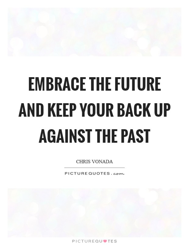 Embrace the future and keep your back up against the past Picture Quote #1