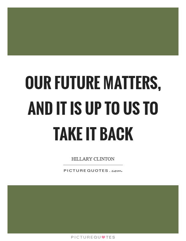 Our future matters, and it is up to us to take it back Picture Quote #1