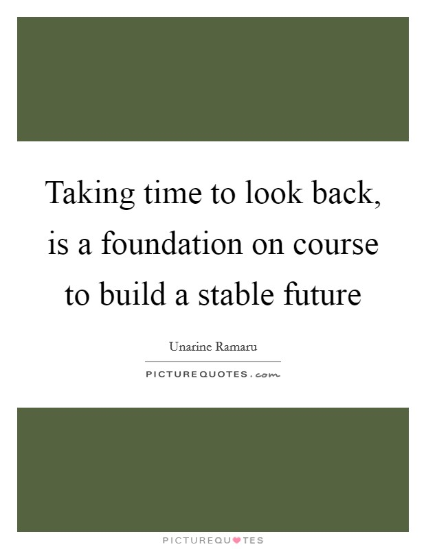 Taking time to look back, is a foundation on course to build a stable future Picture Quote #1