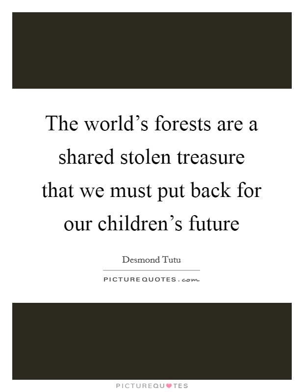 The world's forests are a shared stolen treasure that we must put back for our children's future Picture Quote #1