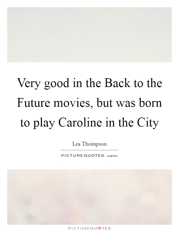 Very good in the Back to the Future movies, but was born to play Caroline in the City Picture Quote #1