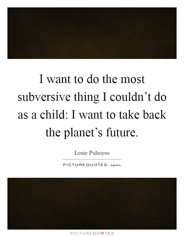 I want to do the most subversive thing I couldn't do as a child: I want to take back the planet's future Picture Quote #1