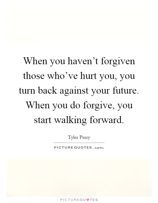 When you haven't forgiven those who've hurt you, you turn back against your future. When you do forgive, you start walking forward Picture Quote #1