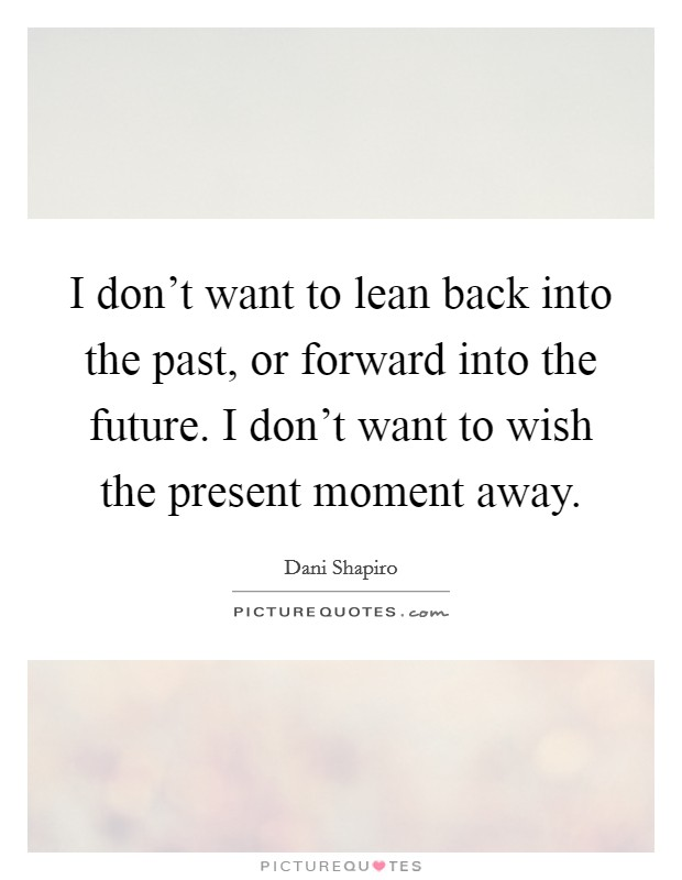I don't want to lean back into the past, or forward into the future. I don't want to wish the present moment away Picture Quote #1