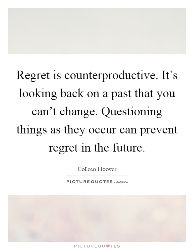 Regret is counterproductive. It's looking back on a past that you can't change. Questioning things as they occur can prevent regret in the future Picture Quote #1