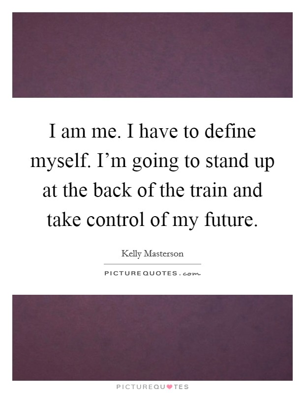 I am me. I have to define myself. I'm going to stand up at the back of the train and take control of my future Picture Quote #1