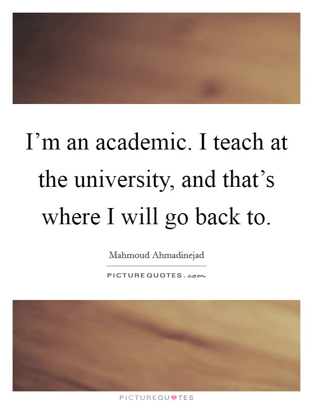 I'm an academic. I teach at the university, and that's where I will go back to Picture Quote #1