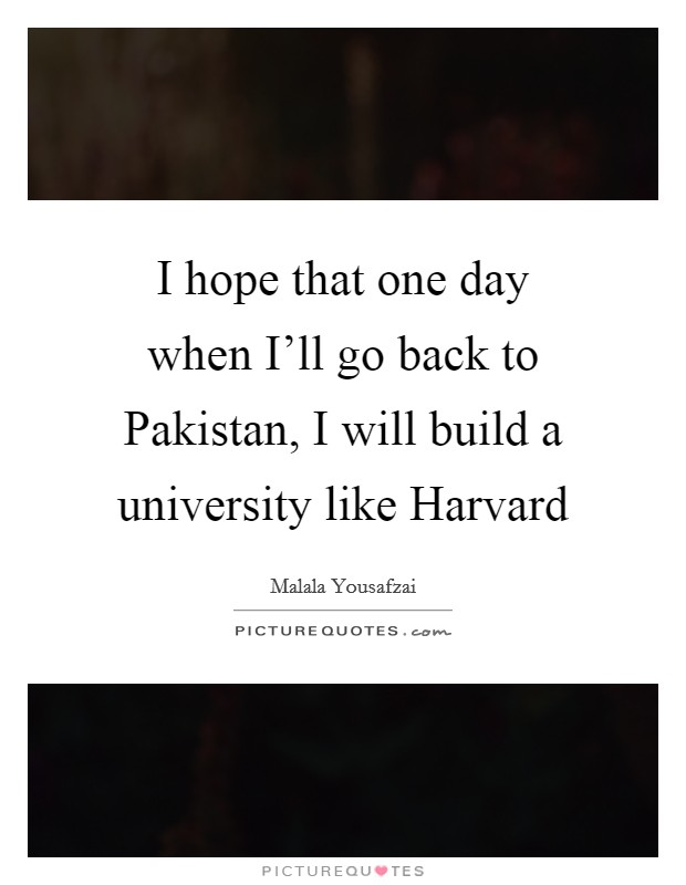 I hope that one day when I'll go back to Pakistan, I will build a university like Harvard Picture Quote #1