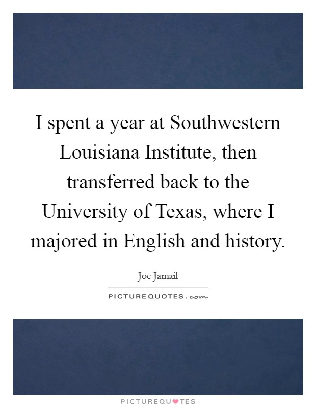 I spent a year at Southwestern Louisiana Institute, then transferred back to the University of Texas, where I majored in English and history. Picture Quote #1