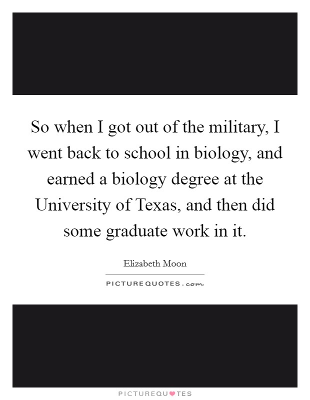 So when I got out of the military, I went back to school in biology, and earned a biology degree at the University of Texas, and then did some graduate work in it Picture Quote #1