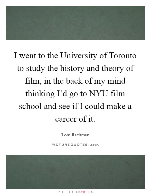 I went to the University of Toronto to study the history and theory of film, in the back of my mind thinking I'd go to NYU film school and see if I could make a career of it Picture Quote #1