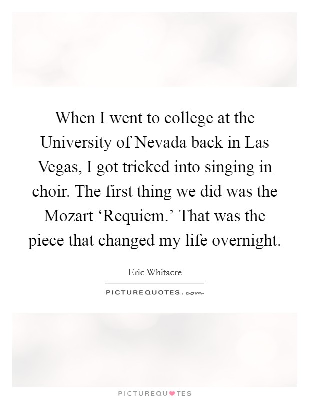 When I went to college at the University of Nevada back in Las Vegas, I got tricked into singing in choir. The first thing we did was the Mozart 'Requiem.' That was the piece that changed my life overnight Picture Quote #1