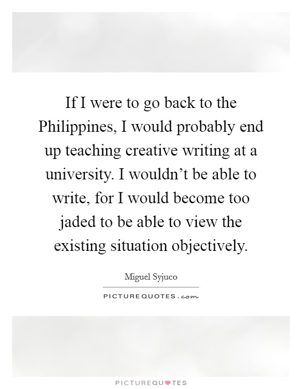 If I were to go back to the Philippines, I would probably end up teaching creative writing at a university. I wouldn't be able to write, for I would become too jaded to be able to view the existing situation objectively Picture Quote #1