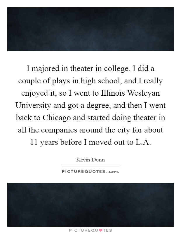 I majored in theater in college. I did a couple of plays in high school, and I really enjoyed it, so I went to Illinois Wesleyan University and got a degree, and then I went back to Chicago and started doing theater in all the companies around the city for about 11 years before I moved out to L.A Picture Quote #1