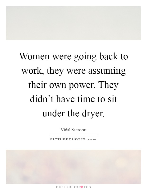 Women were going back to work, they were assuming their own power. They didn't have time to sit under the dryer Picture Quote #1
