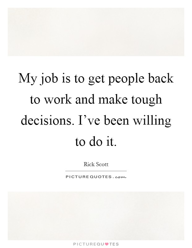 My job is to get people back to work and make tough decisions. I've been willing to do it Picture Quote #1