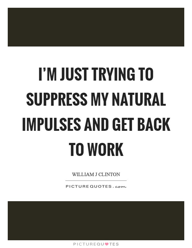 I'm just trying to suppress my natural impulses and get back to work Picture Quote #1