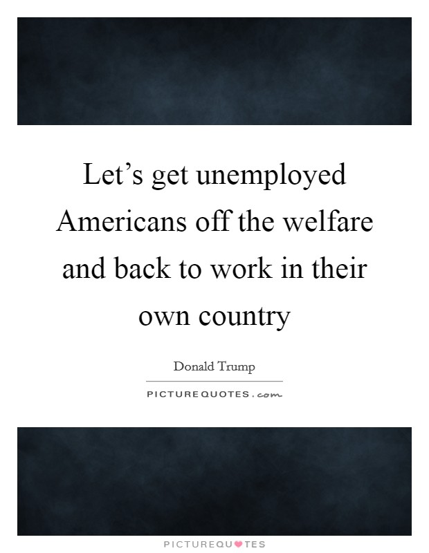 Let's get unemployed Americans off the welfare and back to work in their own country Picture Quote #1