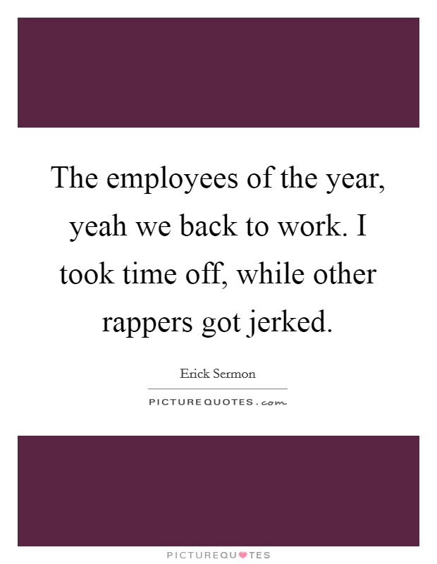 The employees of the year, yeah we back to work. I took time off, while other rappers got jerked. Picture Quote #1